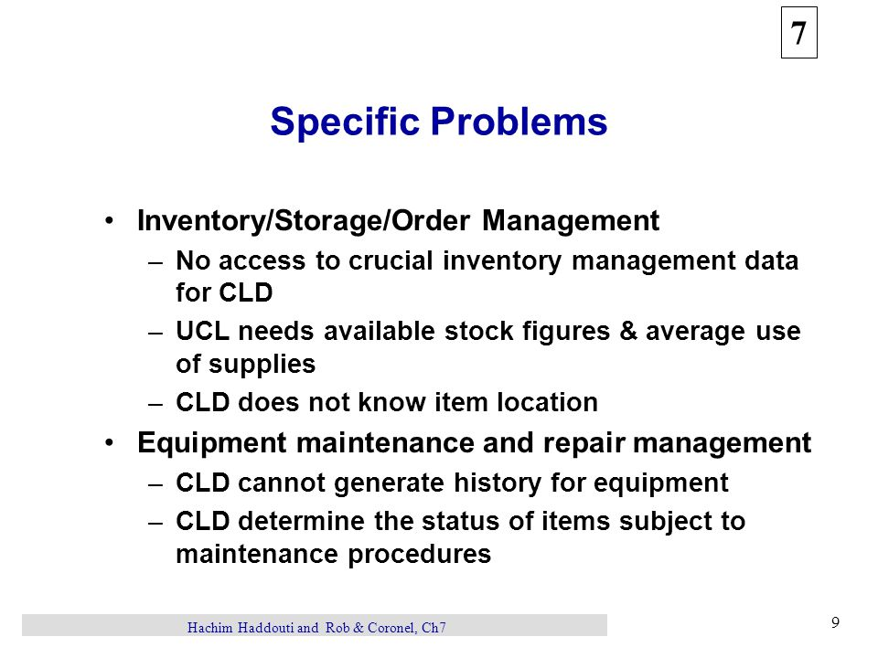 7 9 Hachim Haddouti and Rob & Coronel, Ch7 Specific Problems Inventory/Storage/Order Management –No access to crucial inventory management data for CLD –UCL needs available stock figures & average use of supplies –CLD does not know item location Equipment maintenance and repair management –CLD cannot generate history for equipment –CLD determine the status of items subject to maintenance procedures