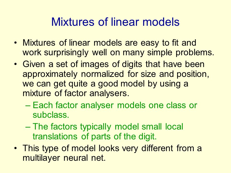 Mixtures of linear models Mixtures of linear models are easy to fit and work surprisingly well on many simple problems.