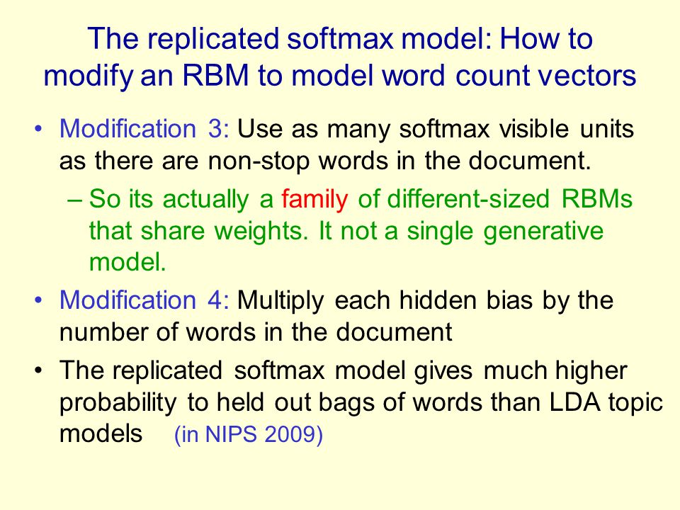 The replicated softmax model: How to modify an RBM to model word count vectors Modification 3: Use as many softmax visible units as there are non-stop words in the document.