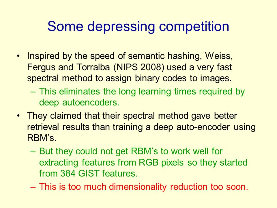 Some depressing competition Inspired by the speed of semantic hashing, Weiss, Fergus and Torralba (NIPS 2008) used a very fast spectral method to assign binary codes to images.