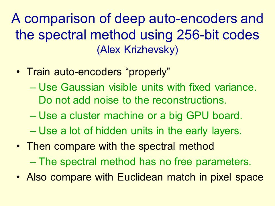 A comparison of deep auto-encoders and the spectral method using 256-bit codes (Alex Krizhevsky) Train auto-encoders properly –Use Gaussian visible units with fixed variance.