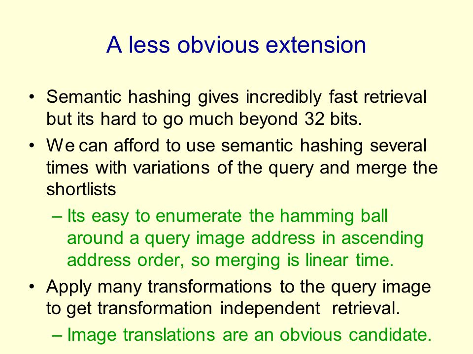 A less obvious extension Semantic hashing gives incredibly fast retrieval but its hard to go much beyond 32 bits.