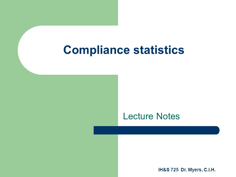 IH&S 725 Dr. Myers, C.I.H. Compliance statistics Lecture Notes