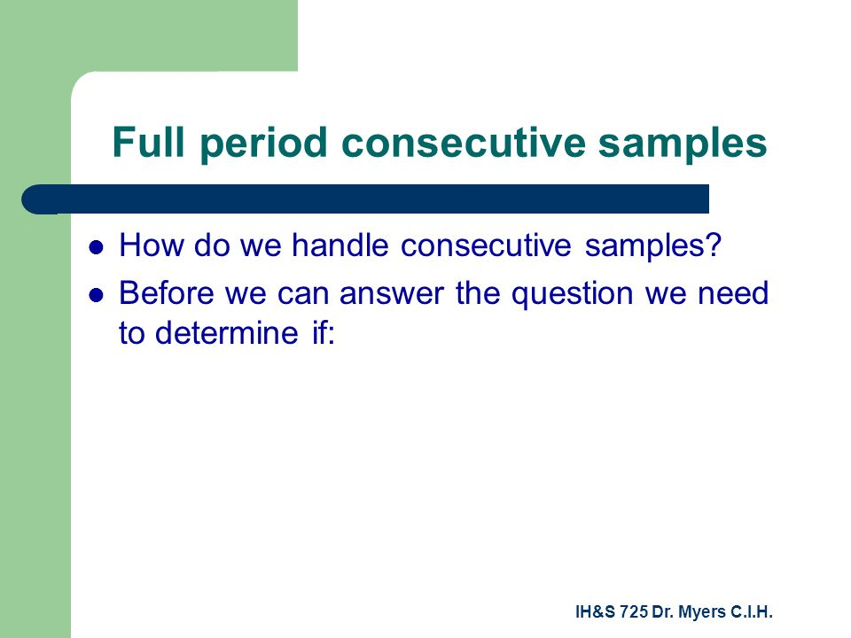 IH&S 725 Dr. Myers C.I.H. Full period consecutive samples How do we handle consecutive samples.