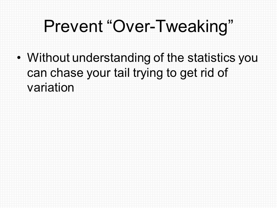 "Prevent ""Over-Tweaking"" Without understanding of the statistics you can chase your tail trying to get rid of variation"