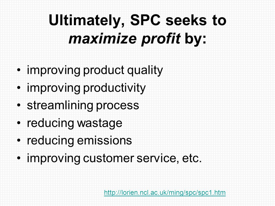 Ultimately, SPC seeks to maximize profit by: improving product quality improving productivity streamlining process reducing wastage reducing emissions
