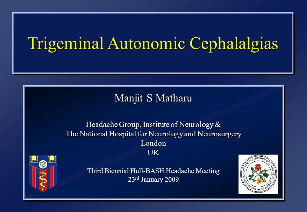 Trigeminal Autonomic Cephalalgias Manjit S Matharu Headache Group, Institute of Neurology & The National Hospital for Neurology and Neurosurgery LondonUK Third Biennial Hull-BASH Headache Meeting 23 rd January 2009