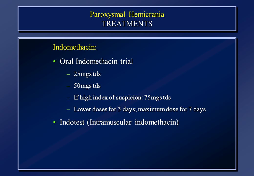 Paroxysmal Hemicrania TREATMENTS N=77 Indomethacin: Oral Indomethacin trialOral Indomethacin trial –25mgs tds –50mgs tds –If high index of suspicion: