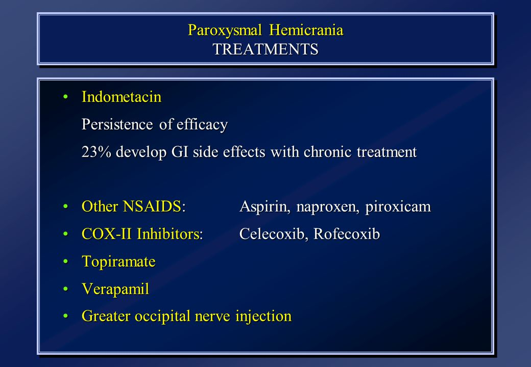 Paroxysmal Hemicrania TREATMENTS N=77 IndometacinIndometacin Persistence of efficacy 23% develop GI side effects with chronic treatment Other NSAIDS:
