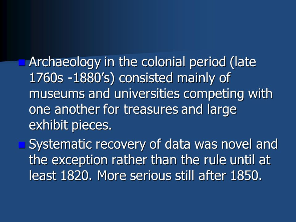 Archaeology in the colonial period (late 1760s -1880's) consisted mainly of museums and universities competing with one another for treasures and large exhibit pieces.