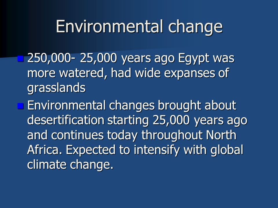 Environmental change 250,000- 25,000 years ago Egypt was more watered, had wide expanses of grasslands 250,000- 25,000 years ago Egypt was more watered, had wide expanses of grasslands Environmental changes brought about desertification starting 25,000 years ago and continues today throughout North Africa.