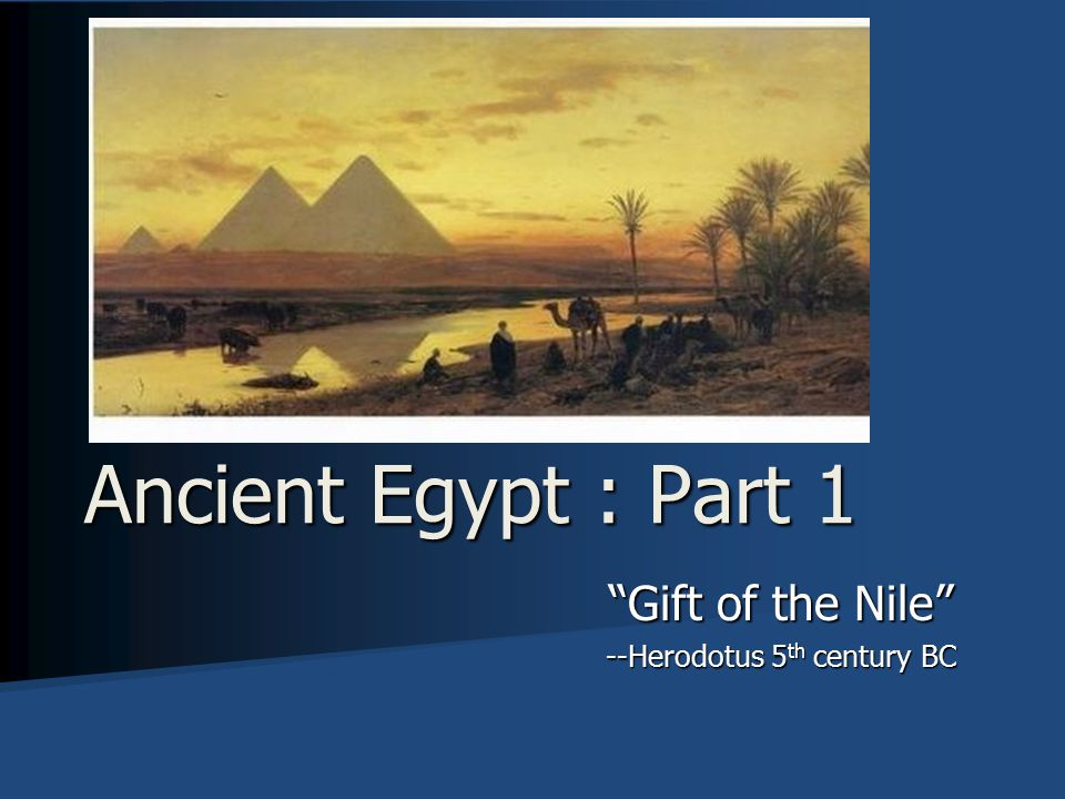 Gift of the Nile --Herodotus 5 th century BC Ancient Egypt : Part 1