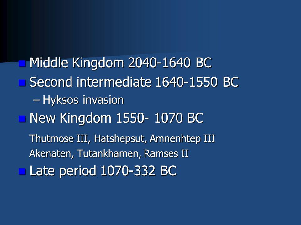 Middle Kingdom 2040-1640 BC Middle Kingdom 2040-1640 BC Second intermediate 1640-1550 BC Second intermediate 1640-1550 BC –Hyksos invasion New Kingdom 1550- 1070 BC New Kingdom 1550- 1070 BC Thutmose III, Hatshepsut, Amnenhtep III Akenaten, Tutankhamen, Ramses II Late period 1070-332 BC Late period 1070-332 BC