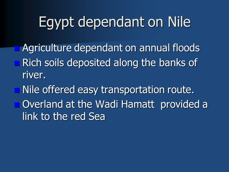 Egypt dependant on Nile Agriculture dependant on annual floods Agriculture dependant on annual floods Rich soils deposited along the banks of river.