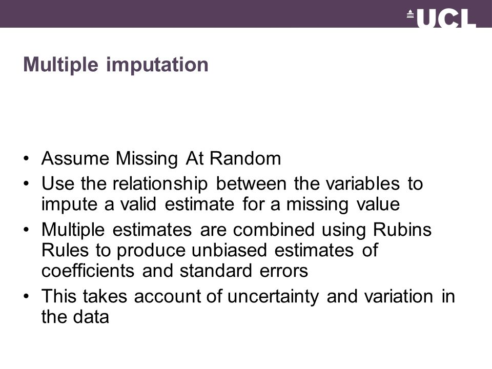 Multiple imputation Assume Missing At Random Use the relationship between the variables to impute a valid estimate for a missing value Multiple estimates are combined using Rubins Rules to produce unbiased estimates of coefficients and standard errors This takes account of uncertainty and variation in the data