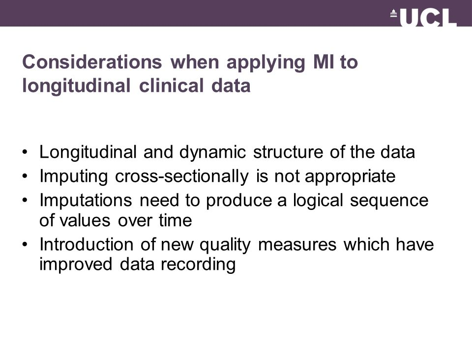 Considerations when applying MI to longitudinal clinical data Longitudinal and dynamic structure of the data Imputing cross-sectionally is not appropriate Imputations need to produce a logical sequence of values over time Introduction of new quality measures which have improved data recording