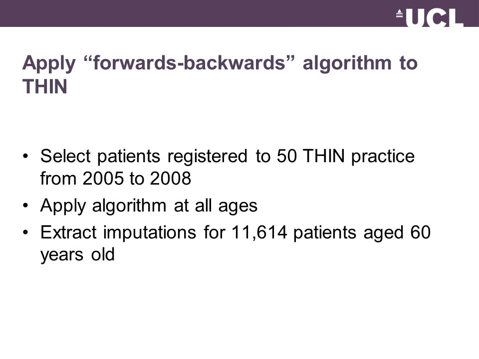Apply forwards-backwards algorithm to THIN Select patients registered to 50 THIN practice from 2005 to 2008 Apply algorithm at all ages Extract imputations for 11,614 patients aged 60 years old