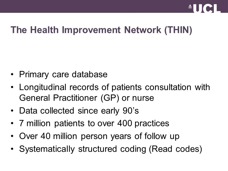 The Health Improvement Network (THIN) Primary care database Longitudinal records of patients consultation with General Practitioner (GP) or nurse Data collected since early 90's 7 million patients to over 400 practices Over 40 million person years of follow up Systematically structured coding (Read codes)
