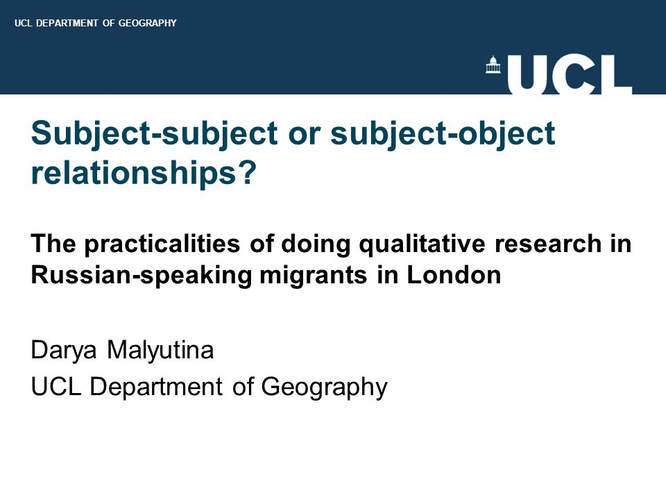 UCL DEPARTMENT OF GEOGRAPHY Subject-subject or subject-object relationships? The practicalities of doing qualitative research in Russian-speaking migr