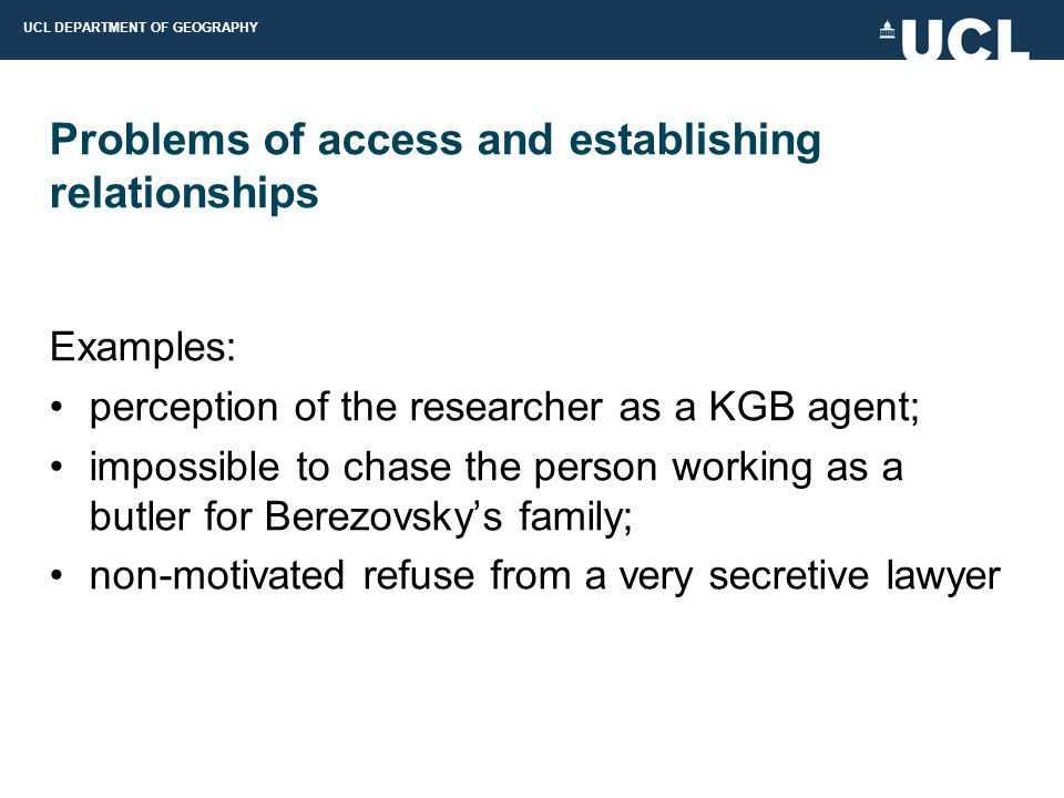 UCL DEPARTMENT OF GEOGRAPHY Problems of access and establishing relationships Examples: perception of the researcher as a KGB agent; impossible to chase the person working as a butler for Berezovsky's family; non-motivated refuse from a very secretive lawyer