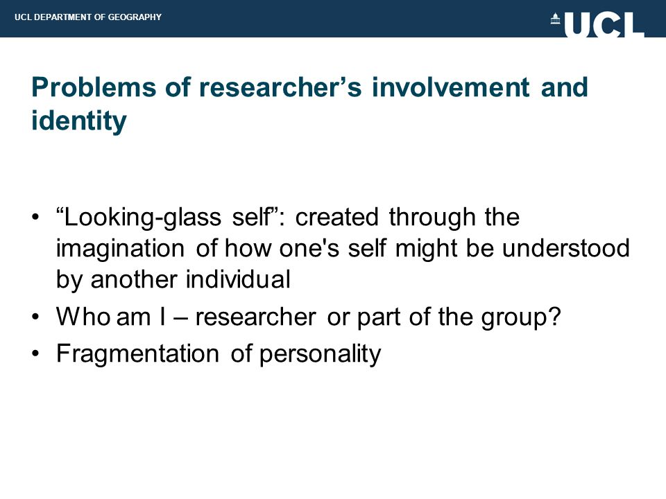 UCL DEPARTMENT OF GEOGRAPHY Problems of researcher's involvement and identity Looking-glass self : created through the imagination of how one s self might be understood by another individual Who am I – researcher or part of the group.