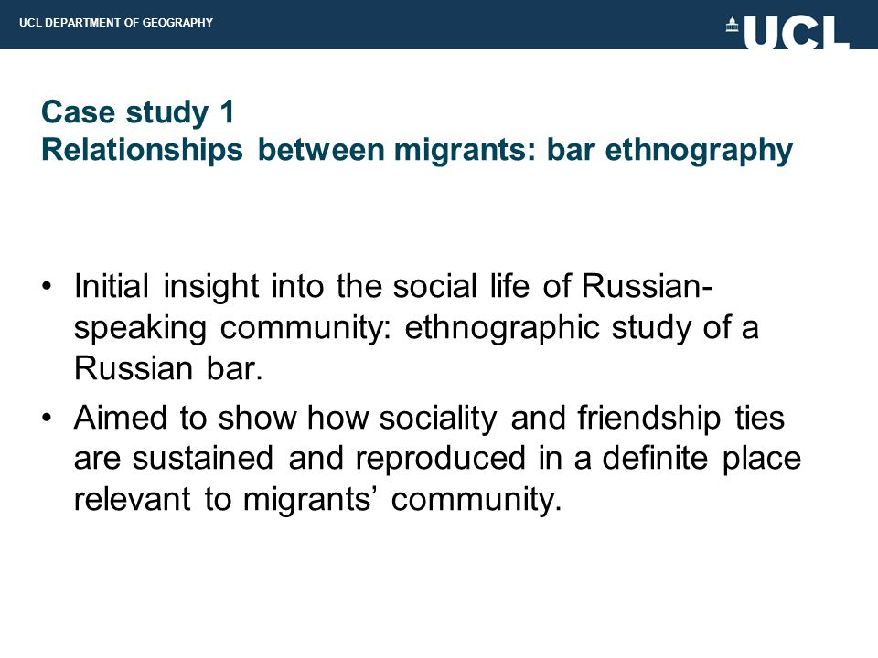 UCL DEPARTMENT OF GEOGRAPHY Case study 1 Relationships between migrants: bar ethnography Initial insight into the social life of Russian- speaking community: ethnographic study of a Russian bar.