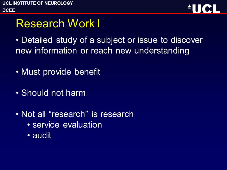 UCL INSTITUTE OF NEUROLOGY DCEE UCL INSTITUTE OF NEUROLOGY DCEE Research Work I Detailed study of a subject or issue to discover new information or reach new understanding Must provide benefit Should not harm Not all research is research service evaluation audit