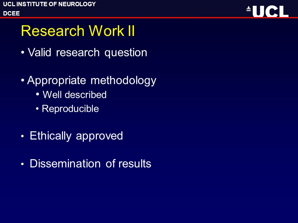 UCL INSTITUTE OF NEUROLOGY DCEE UCL INSTITUTE OF NEUROLOGY DCEE Research Work II Valid research question Appropriate methodology Well described Reproducible Ethically approved Dissemination of results