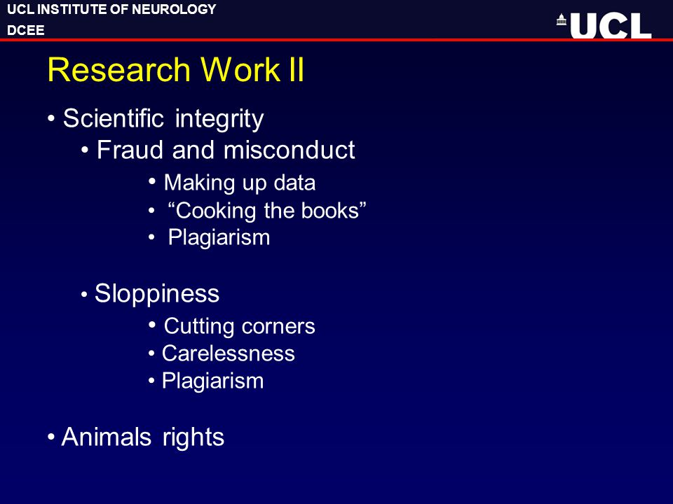 "UCL INSTITUTE OF NEUROLOGY DCEE UCL INSTITUTE OF NEUROLOGY DCEE Research Work II Scientific integrity Fraud and misconduct Making up data ""Cooking the"