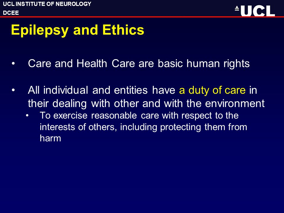 UCL INSTITUTE OF NEUROLOGY DCEE UCL INSTITUTE OF NEUROLOGY DCEE Epilepsy and Ethics Care and Health Care are basic human rights All individual and ent