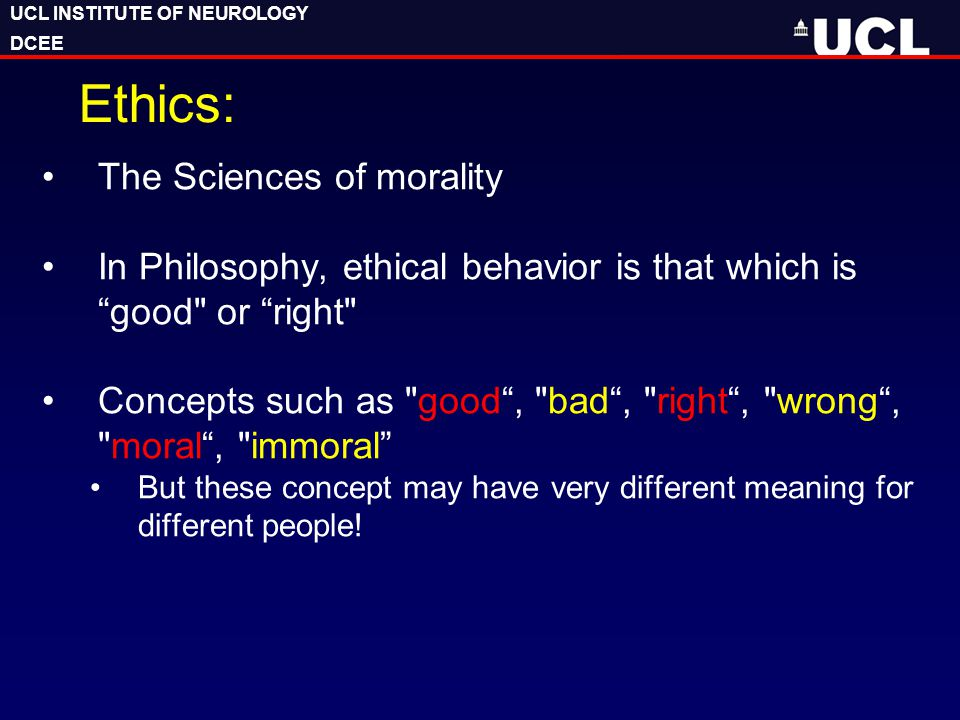 "UCL INSTITUTE OF NEUROLOGY DCEE UCL INSTITUTE OF NEUROLOGY DCEE Ethics: The Sciences of morality In Philosophy, ethical behavior is that which is ""goo"