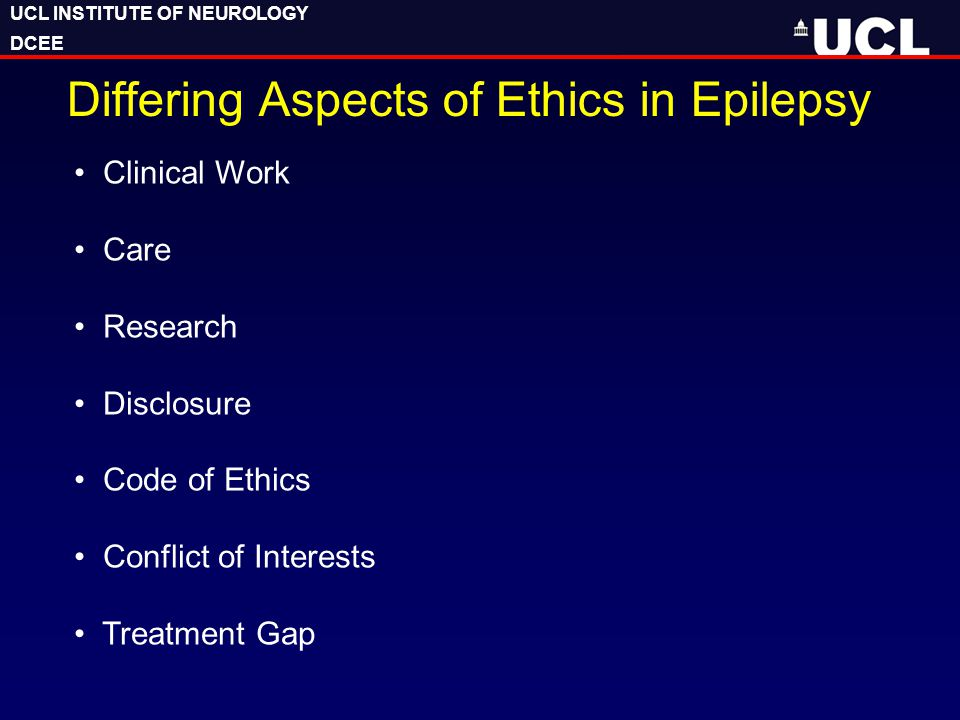 UCL INSTITUTE OF NEUROLOGY DCEE UCL INSTITUTE OF NEUROLOGY DCEE Differing Aspects of Ethics in Epilepsy Clinical Work Care Research Disclosure Code of Ethics Conflict of Interests Treatment Gap