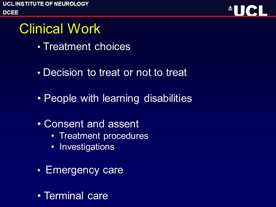 UCL INSTITUTE OF NEUROLOGY DCEE UCL INSTITUTE OF NEUROLOGY DCEE Clinical Work Treatment choices Decision to treat or not to treat People with learning disabilities Consent and assent Treatment procedures Investigations Emergency care Terminal care
