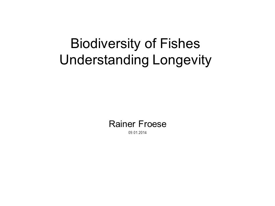 Biodiversity of Fishes Understanding Longevity Rainer Froese 09.01.2014