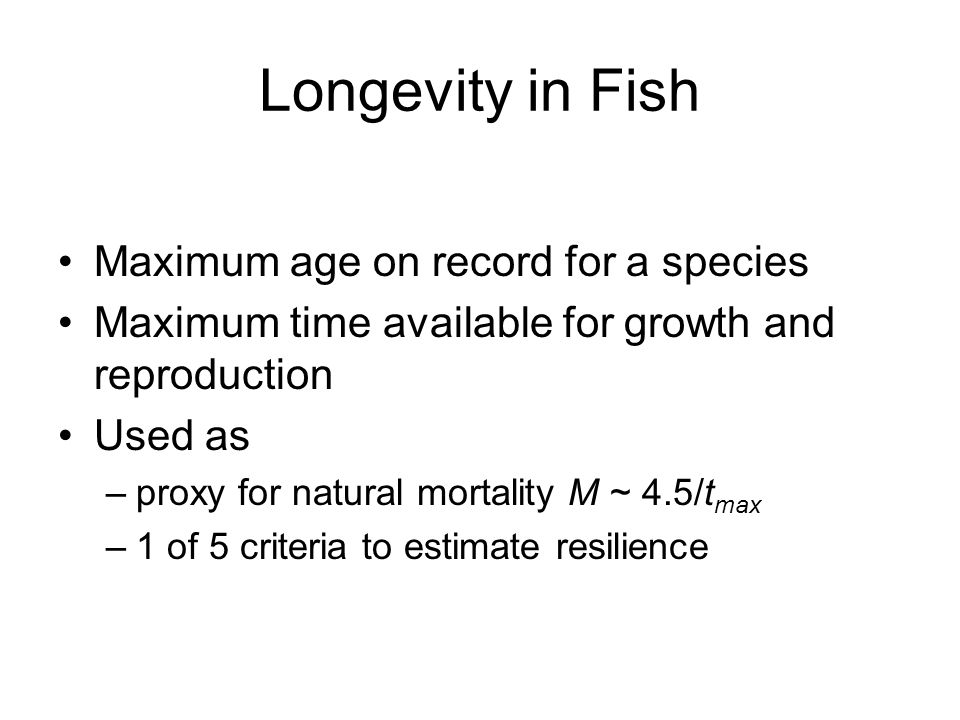 Longevity in Fish Maximum age on record for a species Maximum time available for growth and reproduction Used as –proxy for natural mortality M ~ 4.5/t max –1 of 5 criteria to estimate resilience