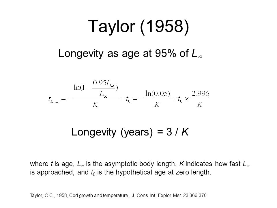 Taylor (1958) Longevity as age at 95% of L ∞ Longevity (years) = 3 / K where t is age, L ∞ is the asymptotic body length, K indicates how fast L ∞ is approached, and t 0 is the hypothetical age at zero length.