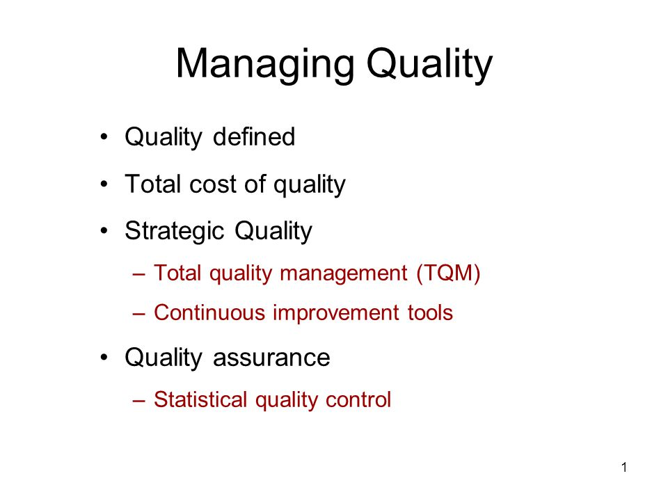 1 Managing Quality Quality defined Total cost of quality Strategic Quality –Total quality management (TQM) –Continuous improvement tools Quality assurance –Statistical quality control
