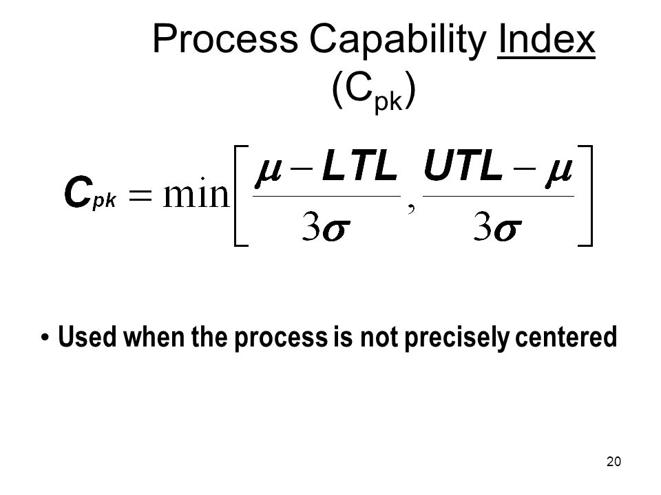 20 Process Capability Index (C pk ) Used when the process is not precisely centered