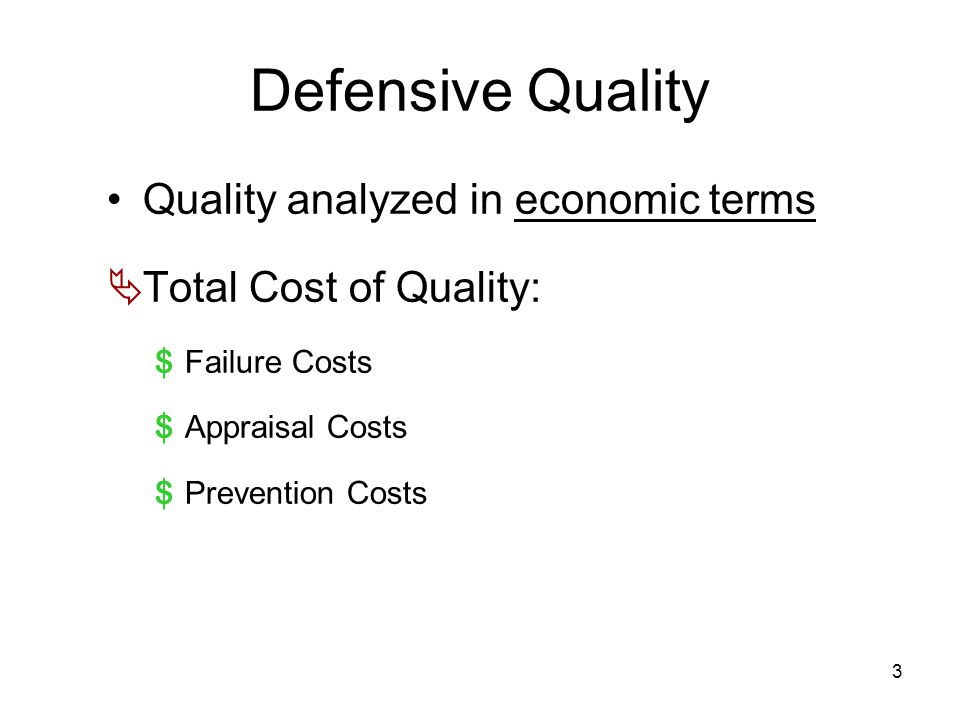 3 Defensive Quality Quality analyzed in economic terms  Total Cost of Quality: $ Failure Costs $ Appraisal Costs $ Prevention Costs
