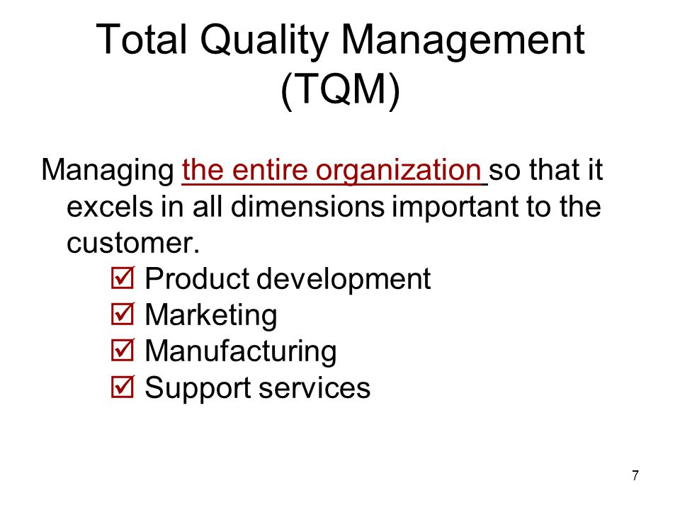7 Total Quality Management (TQM) Managing the entire organization so that it excels in all dimensions important to the customer.
