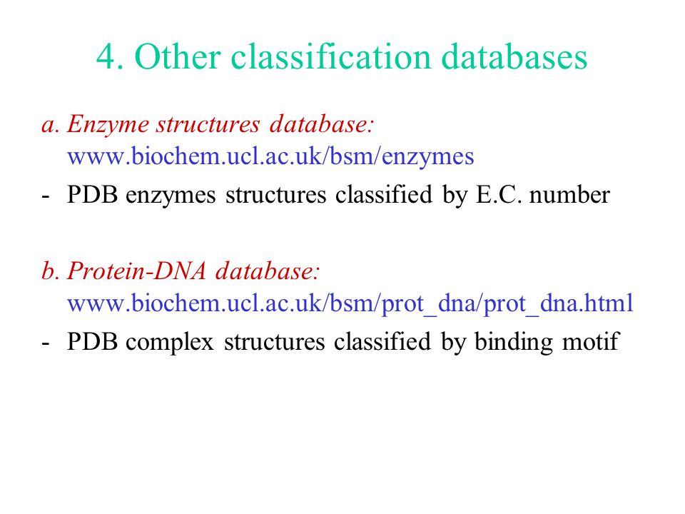 4. Other classification databases a.Enzyme structures database: www.biochem.ucl.ac.uk/bsm/enzymes -PDB enzymes structures classified by E.C. number b.