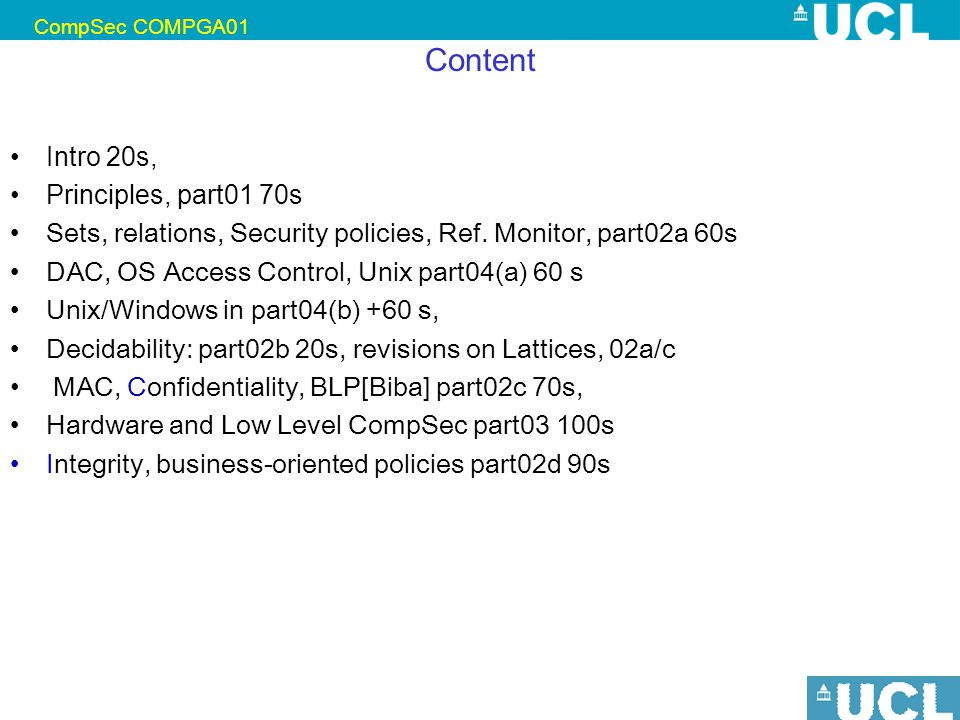 CompSec COMPGA01 Nicolas T. Courtois, January 2009 12 Content Intro 20s, Principles, part01 70s Sets, relations, Security policies, Ref. Monitor, part