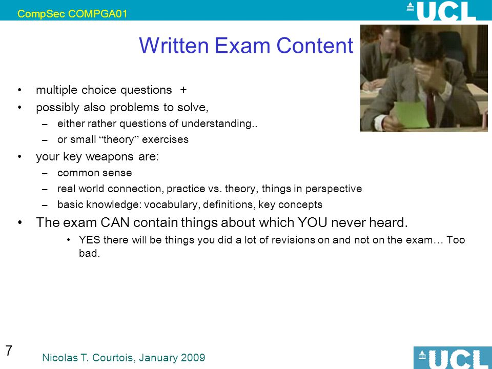 CompSec COMPGA01 Nicolas T. Courtois, January 2009 7 Written Exam Content multiple choice questions + possibly also problems to solve, –either rather