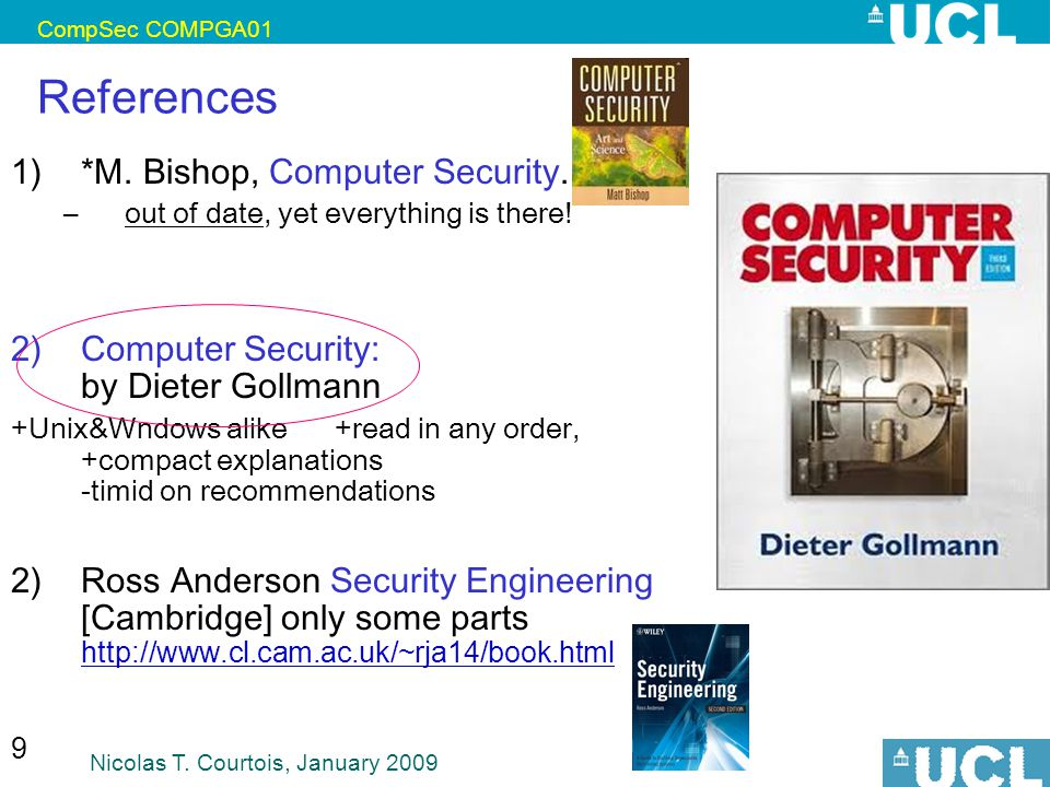 CompSec COMPGA01 Nicolas T. Courtois, January 2009 9 References 1) *M. Bishop, Computer Security. –out of date, yet everything is there! 2)Computer Se