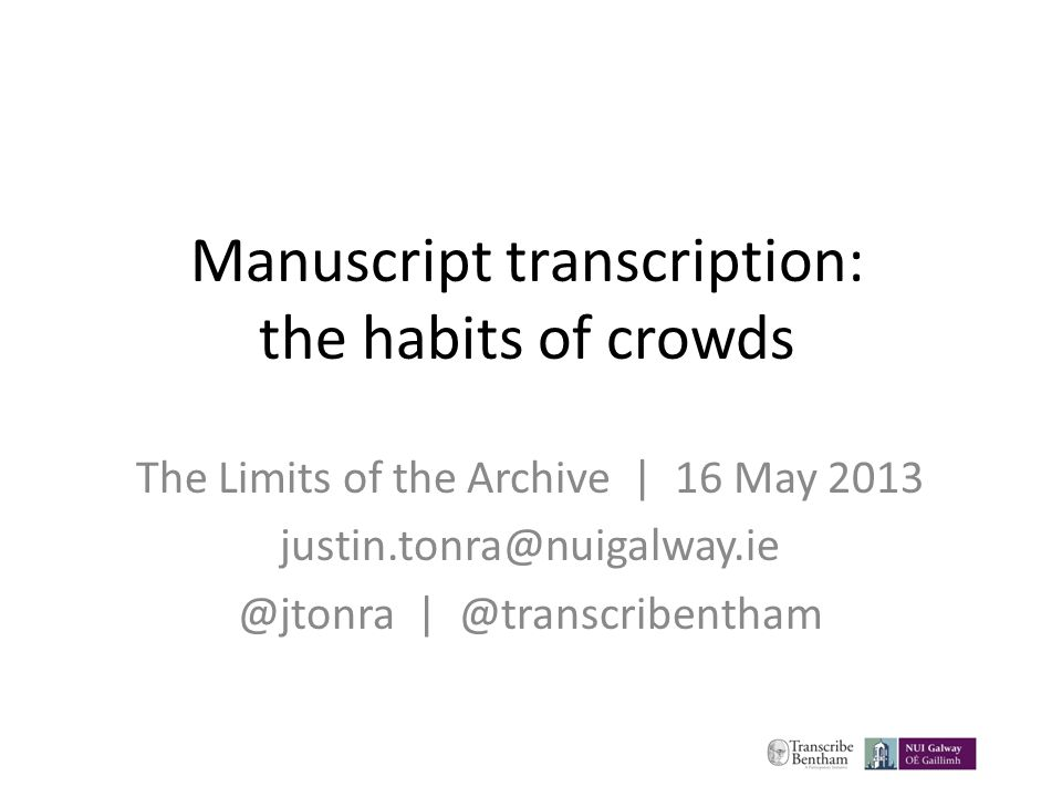 Manuscript transcription: the habits of crowds The Limits of the Archive | 16 May 2013 justin.tonra@nuigalway.ie @jtonra | @transcribentham