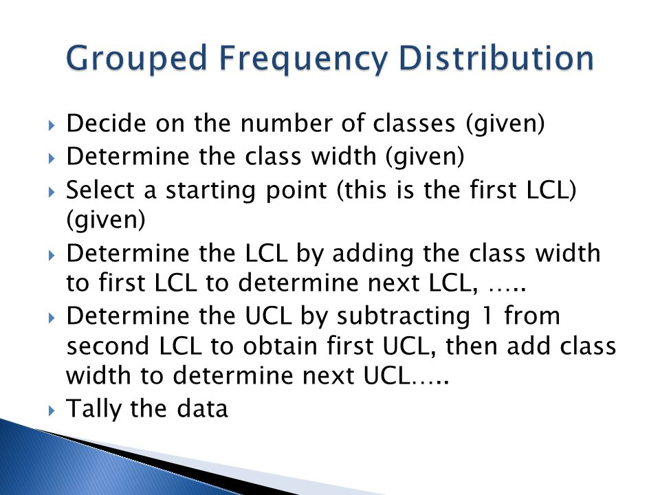  Decide on the number of classes (given)  Determine the class width (given)  Select a starting point (this is the first LCL) (given)  Determine th