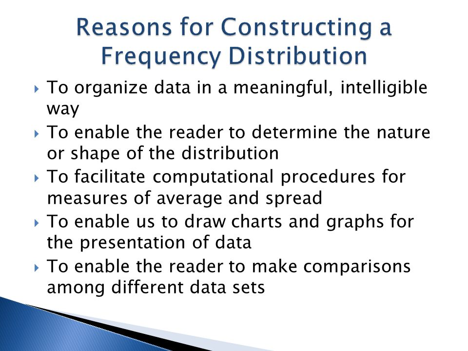  To organize data in a meaningful, intelligible way  To enable the reader to determine the nature or shape of the distribution  To facilitate compu