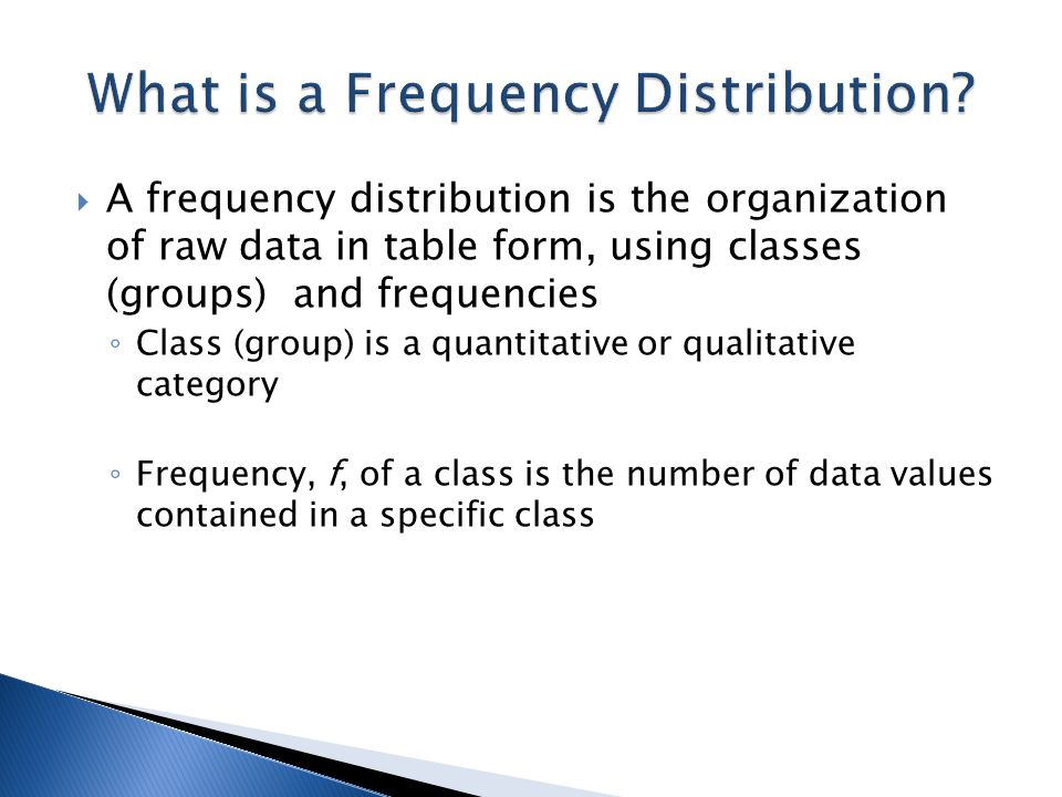  A frequency distribution is the organization of raw data in table form, using classes (groups) and frequencies ◦ Class (group) is a quantitative or