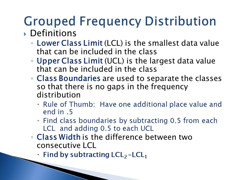  Definitions ◦ Lower Class Limit (LCL) is the smallest data value that can be included in the class ◦ Upper Class Limit (UCL) is the largest data val