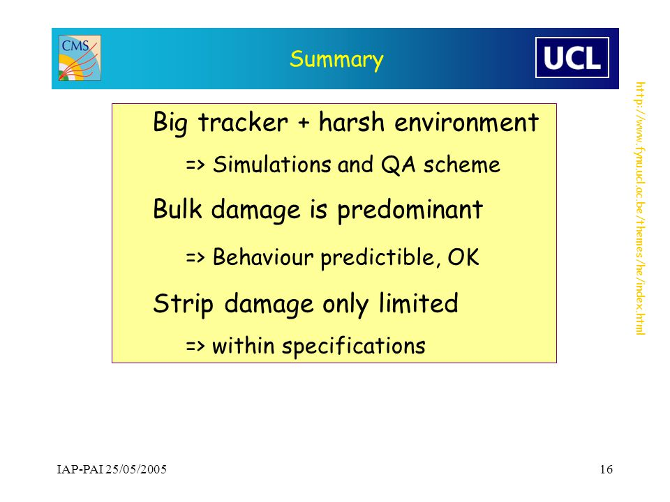 http://www.fynu.ucl.ac.be/themes/he/index.html IAP-PAI 25/05/200516 Summary Big tracker + harsh environment => Simulations and QA scheme Bulk damage is predominant => Behaviour predictible, OK Strip damage only limited => within specifications